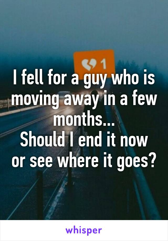 I fell for a guy who is moving away in a few months... Should I end it now or see where it goes?