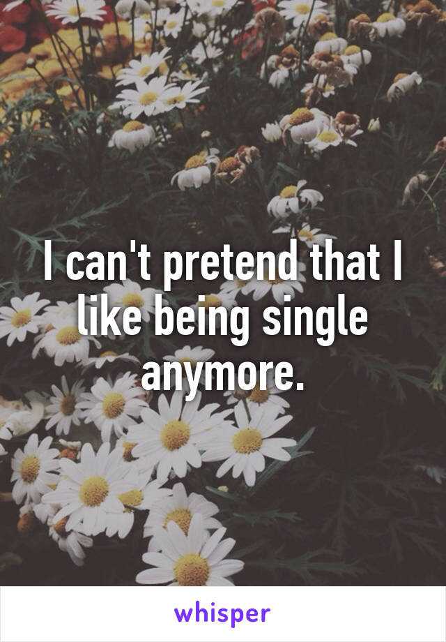 I can't pretend that I like being single anymore.