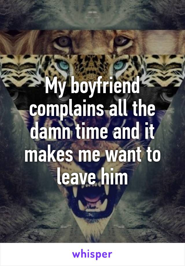 My boyfriend complains all the damn time and it makes me want to leave him