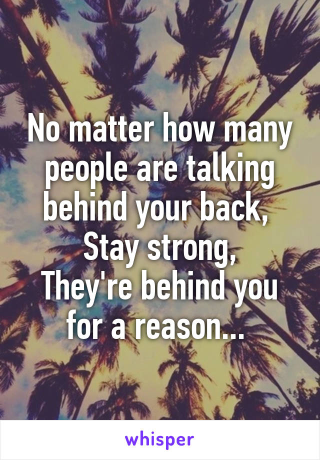 No matter how many people are talking behind your back,  Stay strong, They're behind you for a reason...