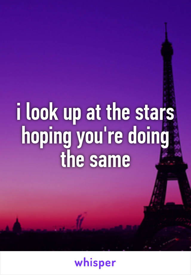 i look up at the stars hoping you're doing the same