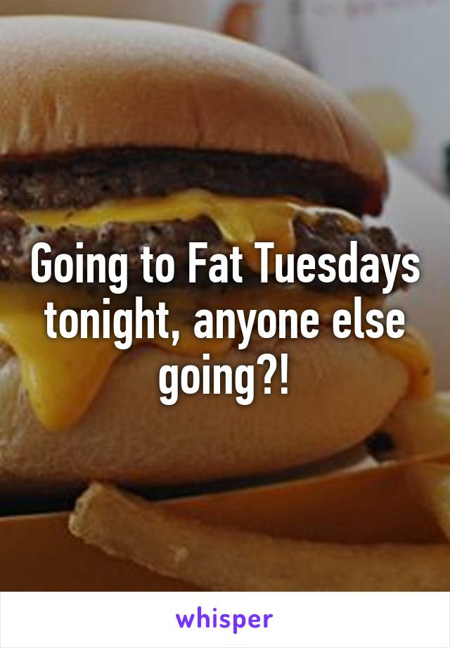 Going to Fat Tuesdays tonight, anyone else going?!