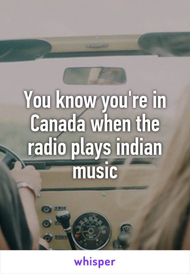 You know you're in Canada when the radio plays indian music
