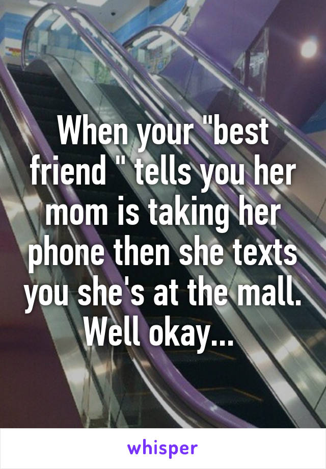 "When your ""best friend "" tells you her mom is taking her phone then she texts you she's at the mall. Well okay..."