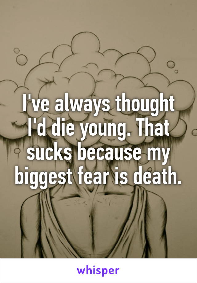 I've always thought I'd die young. That sucks because my biggest fear is death.