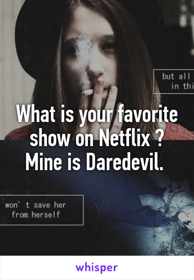 What is your favorite show on Netflix ? Mine is Daredevil.