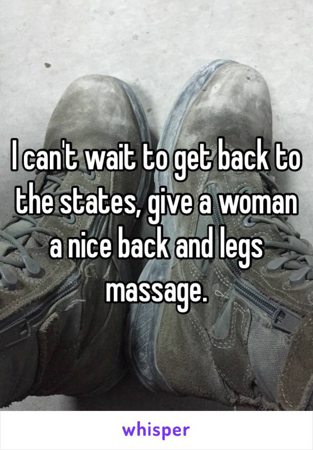 I can't wait to get back to the states, give a woman a nice back and legs massage.