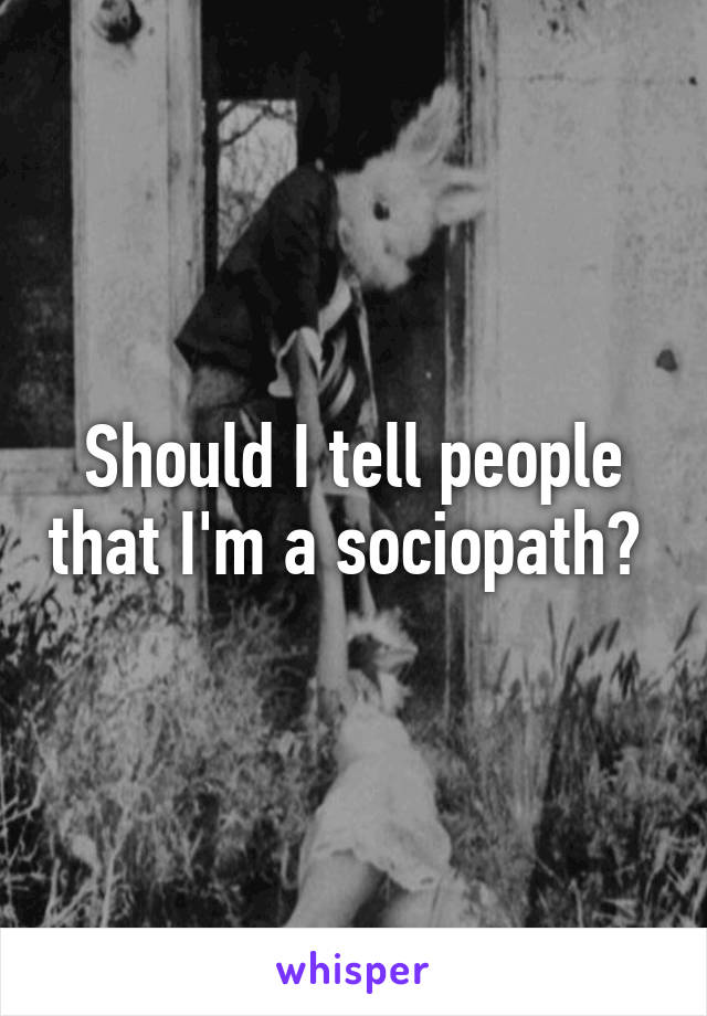 Should I tell people that I'm a sociopath?