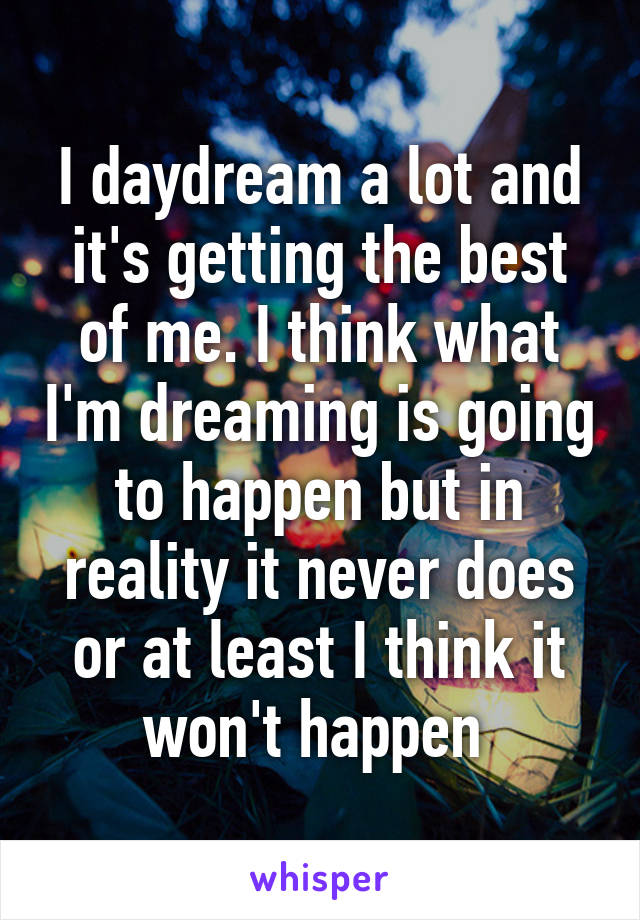 I daydream a lot and it's getting the best of me. I think what I'm dreaming is going to happen but in reality it never does or at least I think it won't happen