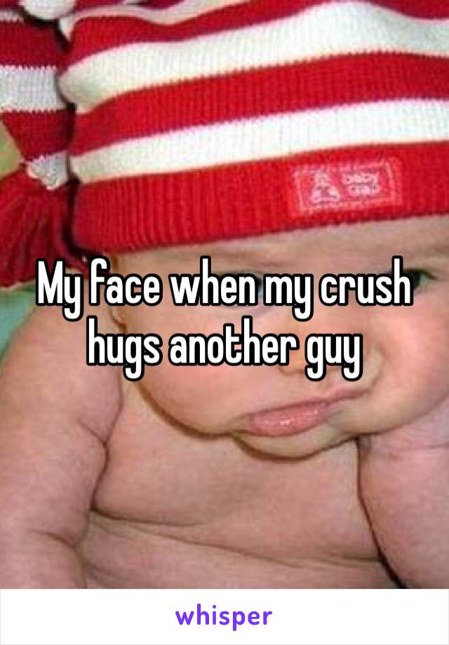 My face when my crush hugs another guy