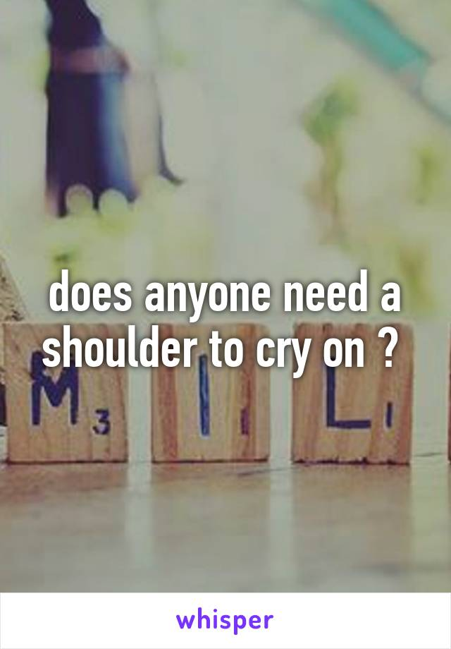 does anyone need a shoulder to cry on ?