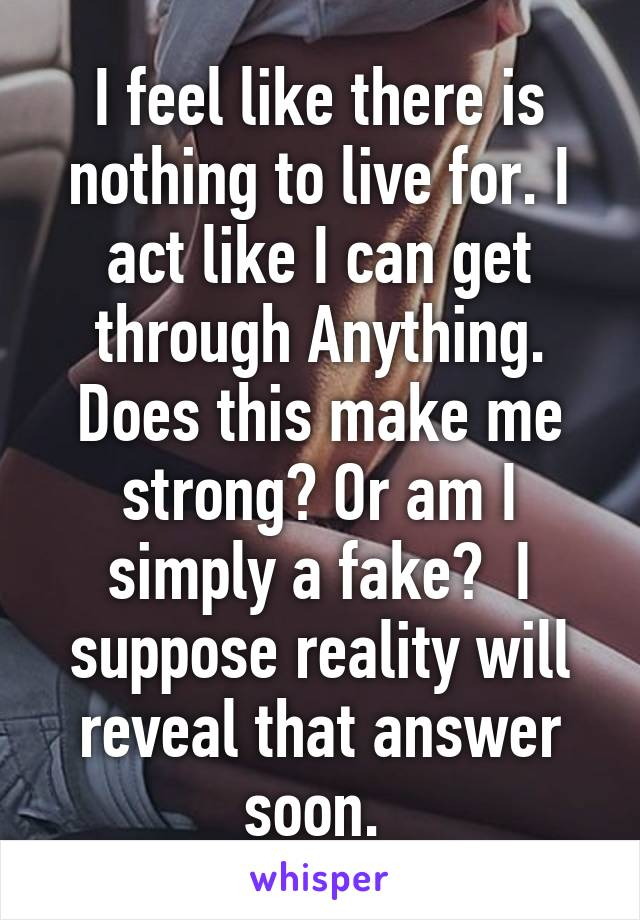 I feel like there is nothing to live for. I act like I can get through Anything. Does this make me strong? Or am I simply a fake?  I suppose reality will reveal that answer soon.