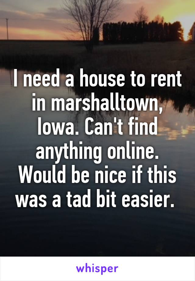 I need a house to rent in marshalltown, Iowa. Can't find anything online. Would be nice if this was a tad bit easier.