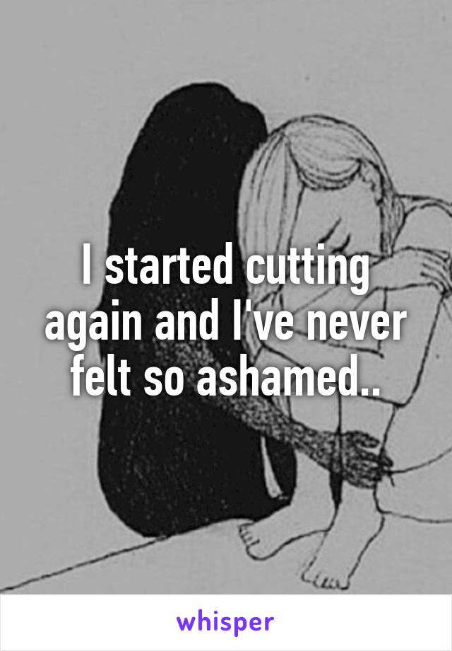 I started cutting again and I've never felt so ashamed..