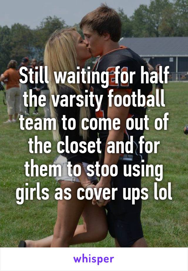 Still waiting for half the varsity football team to come out of the closet and for them to stoo using girls as cover ups lol