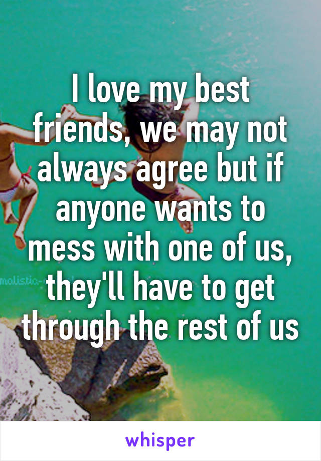 I love my best friends, we may not always agree but if anyone wants to mess with one of us, they'll have to get through the rest of us