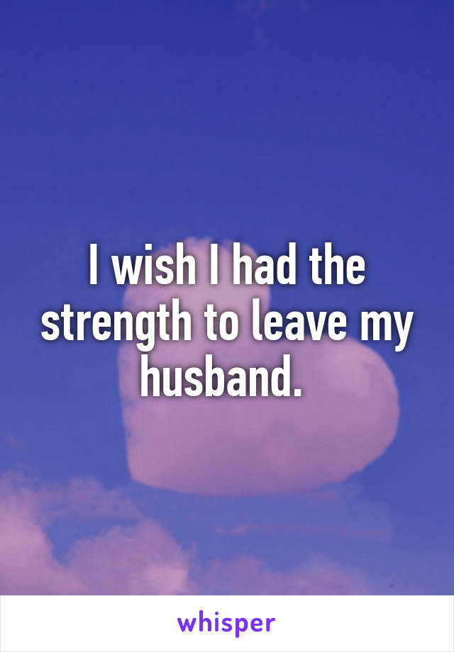 I wish I had the strength to leave my husband.