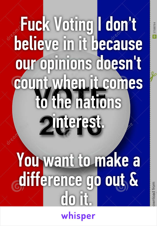 Fuck Voting I don't believe in it because our opinions doesn't count when it comes to the nations interest.  You want to make a difference go out & do it.