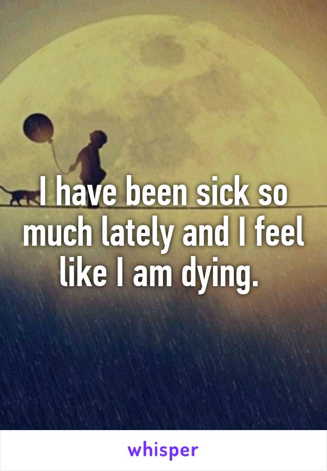 I have been sick so much lately and I feel like I am dying.