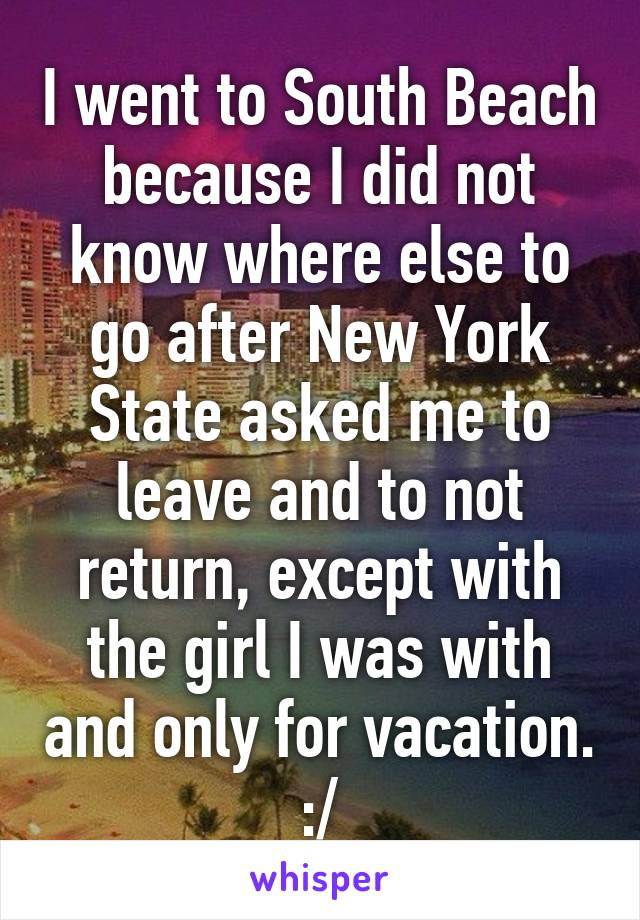 I went to South Beach because I did not know where else to go after New York State asked me to leave and to not return, except with the girl I was with and only for vacation. :/