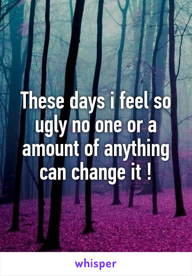 These days i feel so ugly no one or a amount of anything can change it !