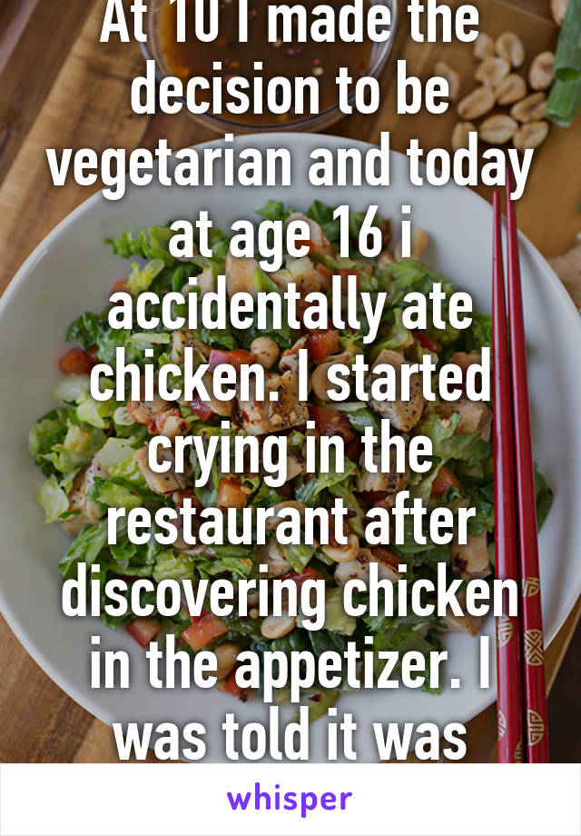 At 10 I made the decision to be vegetarian and today at age 16 i accidentally ate chicken. I started crying in the restaurant after discovering chicken in the appetizer. I was told it was vegetarian.