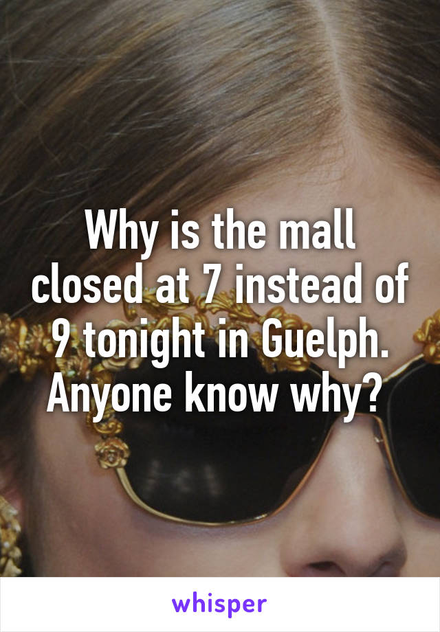 Why is the mall closed at 7 instead of 9 tonight in Guelph. Anyone know why?
