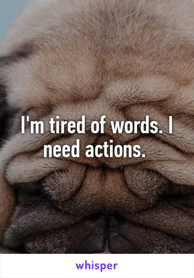 I'm tired of words. I need actions.