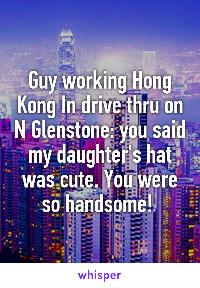 Guy working Hong Kong In drive thru on N Glenstone: you said my daughter's hat was cute. You were so handsome!