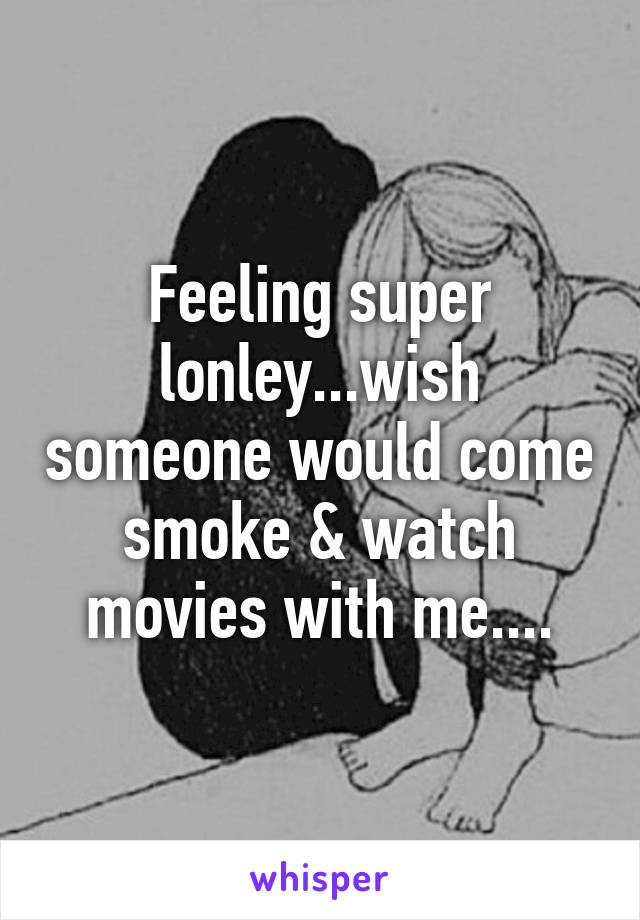 Feeling super lonley...wish someone would come smoke & watch movies with me....