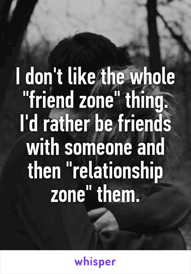 """I don't like the whole """"friend zone"""" thing. I'd rather be friends with someone and then """"relationship zone"""" them."""