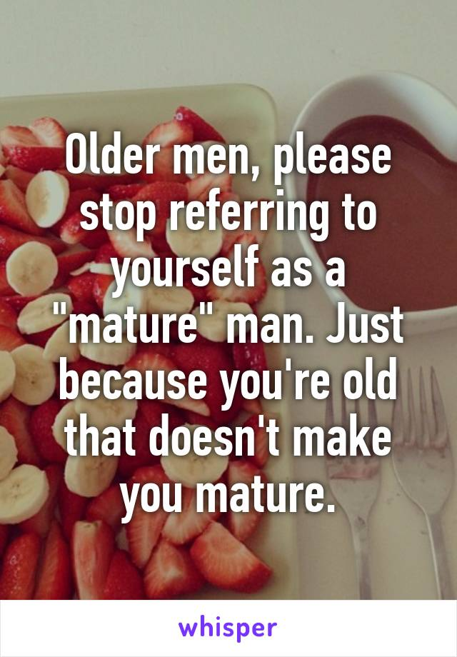 "Older men, please stop referring to yourself as a ""mature"" man. Just because you're old that doesn't make you mature."