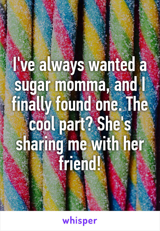 I've always wanted a sugar momma, and I finally found one. The cool part? She's sharing me with her friend!