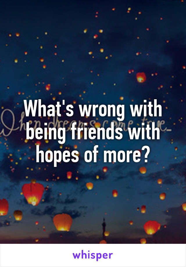What's wrong with being friends with hopes of more?