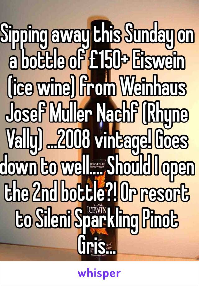 Sipping away this Sunday on a bottle of £150+ Eiswein (ice wine) from Weinhaus Josef Muller Nachf (Rhyne Vally) ...2008 vintage! Goes down to well.... Should I open the 2nd bottle?! Or resort to Sileni Sparkling Pinot Gris...