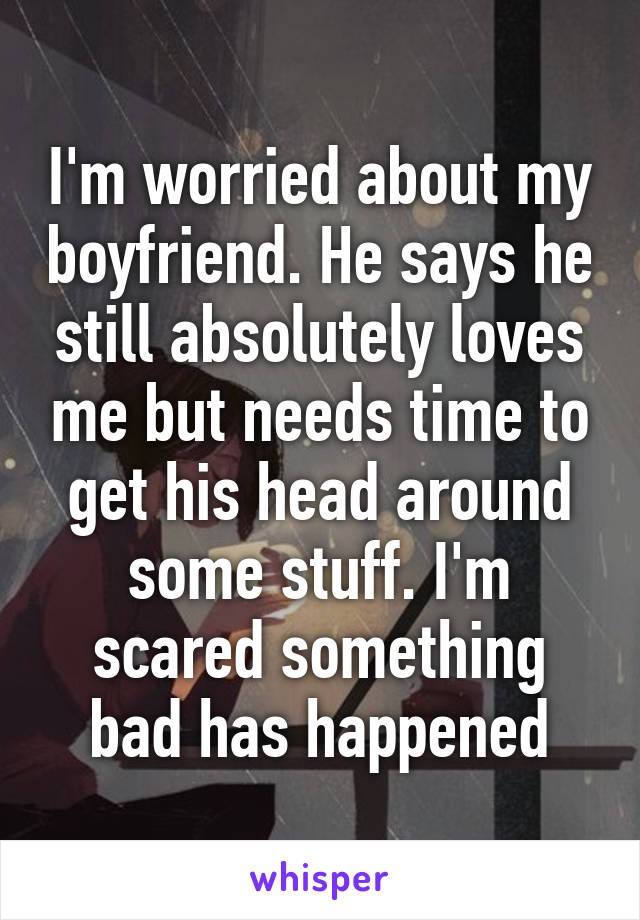 I'm worried about my boyfriend. He says he still absolutely loves me but needs time to get his head around some stuff. I'm scared something bad has happened