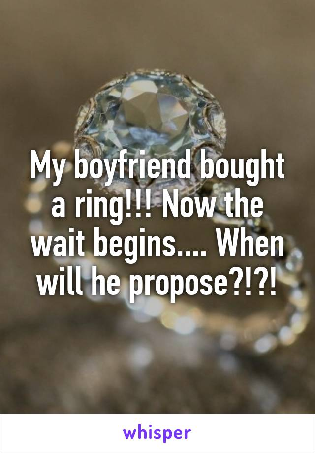 My boyfriend bought a ring!!! Now the wait begins.... When will he propose?!?!