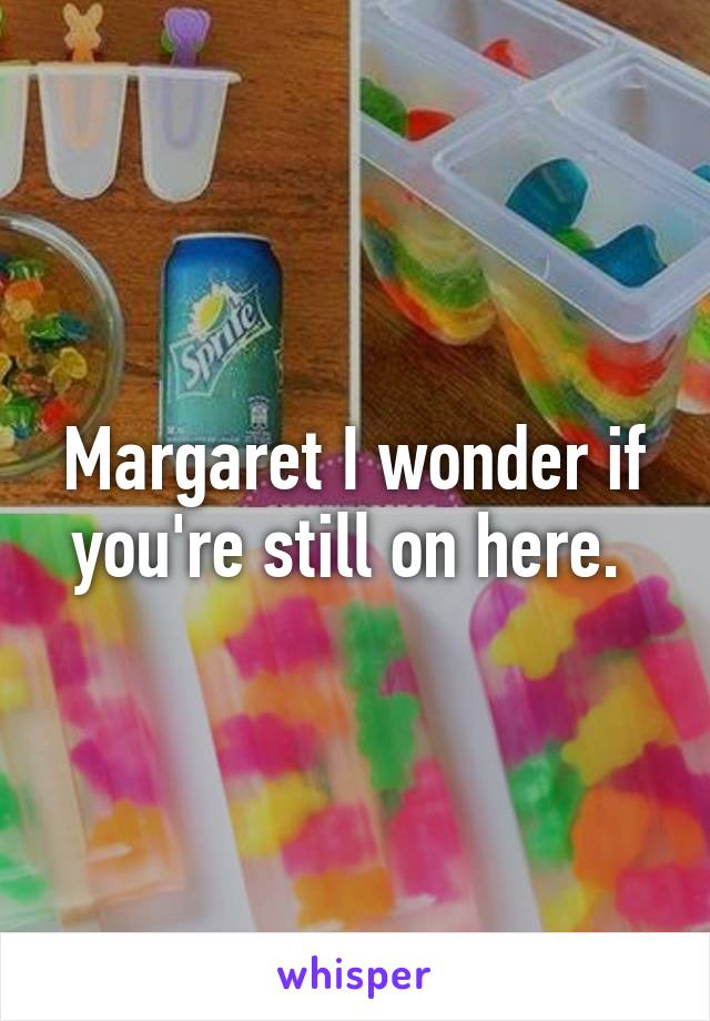 Margaret I wonder if you're still on here.