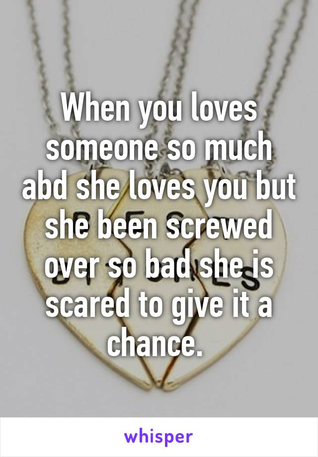 When you loves someone so much abd she loves you but she been screwed over so bad she is scared to give it a chance.