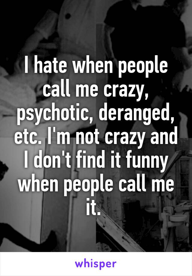 I hate when people call me crazy, psychotic, deranged, etc. I'm not crazy and I don't find it funny when people call me it.