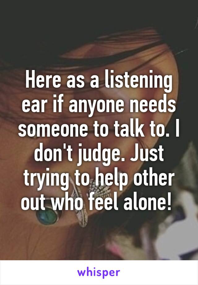 Here as a listening ear if anyone needs someone to talk to. I don't judge. Just trying to help other out who feel alone!