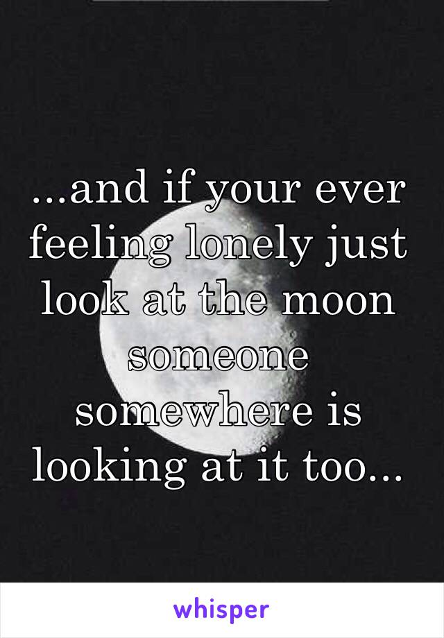 ...and if your ever feeling lonely just look at the moon someone somewhere is looking at it too...