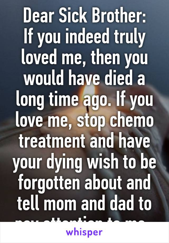 Dear Sick Brother: If you indeed truly loved me, then you would have died a long time ago. If you love me, stop chemo treatment and have your dying wish to be forgotten about and tell mom and dad to pay attention to me.