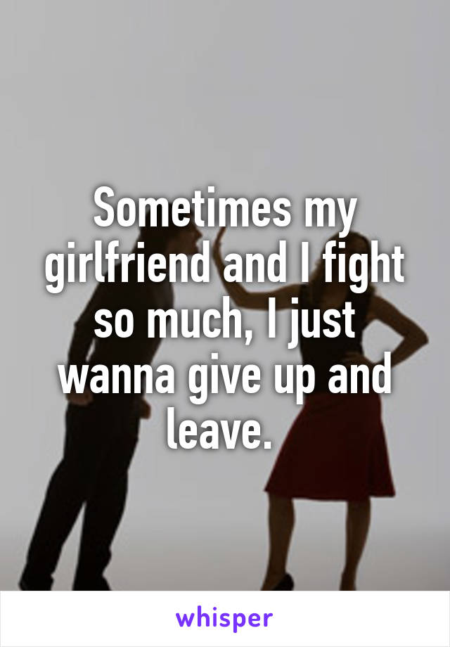 Sometimes my girlfriend and I fight so much, I just wanna give up and leave.