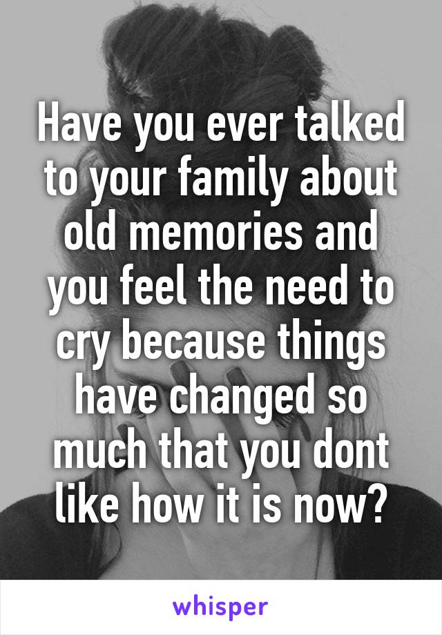Have you ever talked to your family about old memories and you feel the need to cry because things have changed so much that you dont like how it is now?