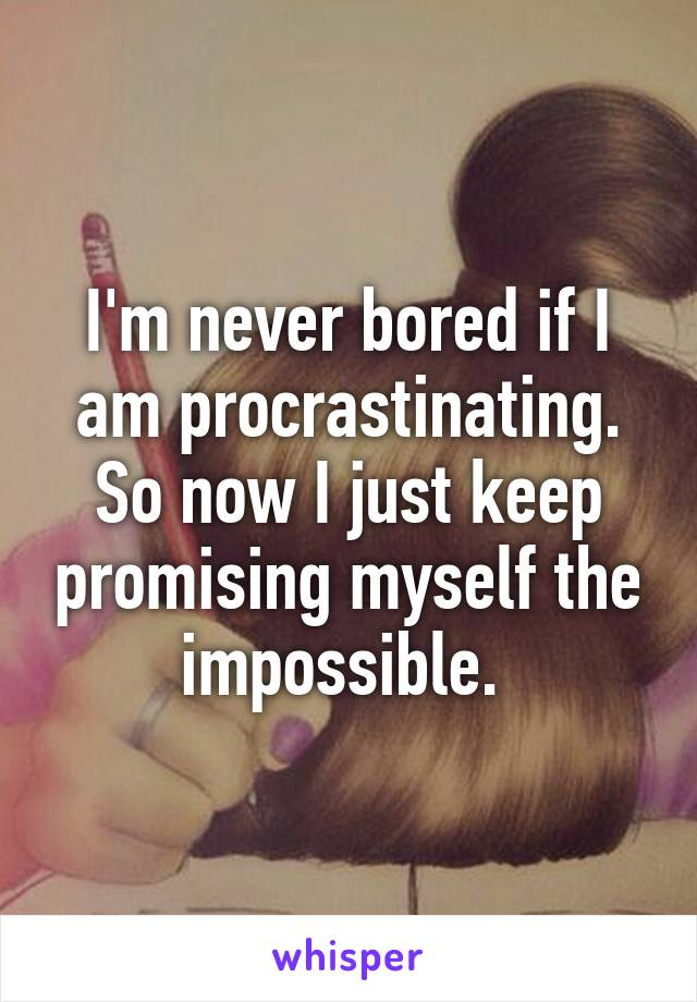 I'm never bored if I am procrastinating. So now I just keep promising myself the impossible.