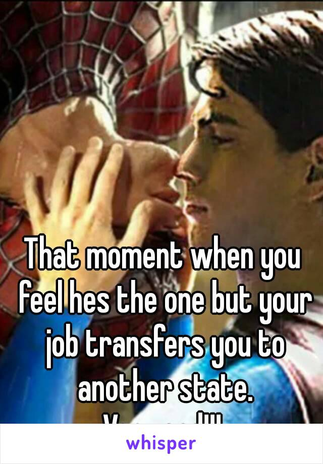 That moment when you feel hes the one but your job transfers you to another state. Very sad!!!