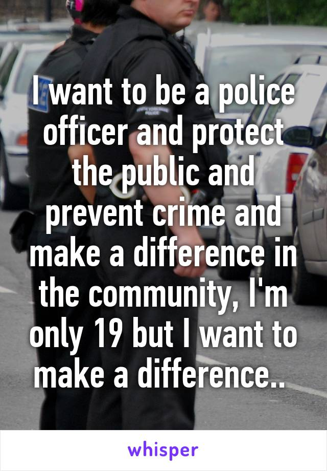 I want to be a police officer and protect the public and prevent crime and make a difference in the community, I'm only 19 but I want to make a difference..