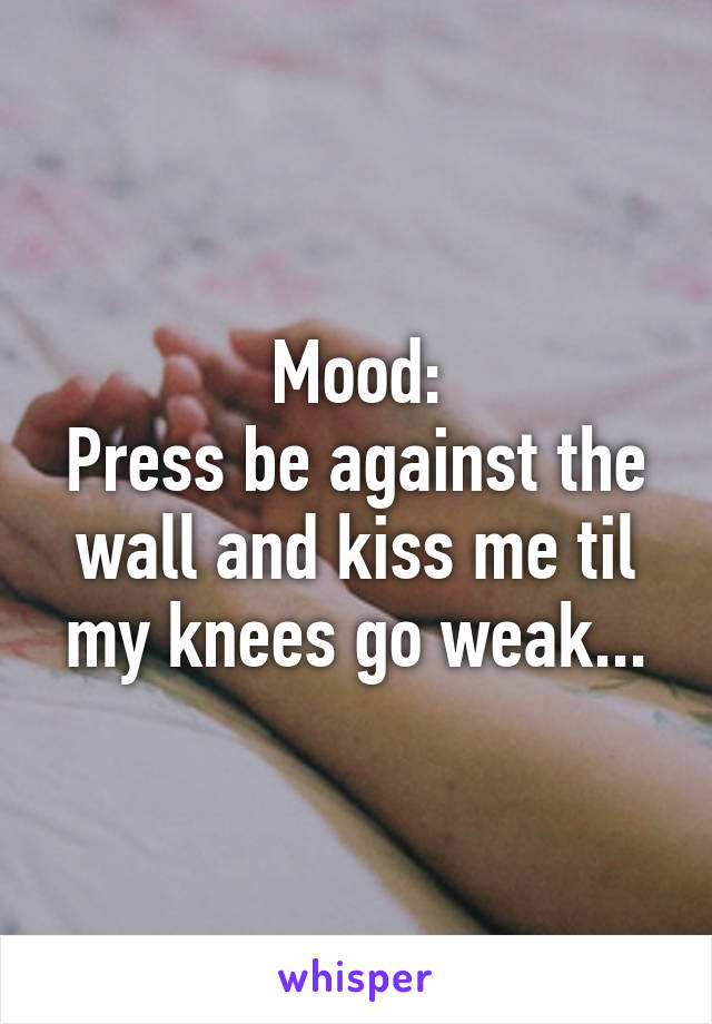 Mood: Press be against the wall and kiss me til my knees go weak...