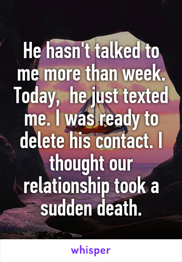 He hasn't talked to me more than week. Today,  he just texted me. I was ready to delete his contact. I thought our relationship took a sudden death.